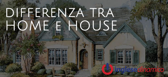 differenza tra home e house vediamola inglese dinamico