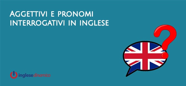 Aggettivi e Pronomi interrogativi in inglese